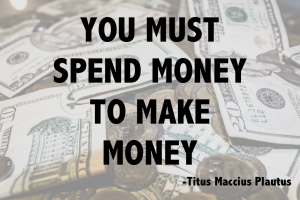 """You Must Spend Money To Make Money"" -Titus Maccius Plautus"